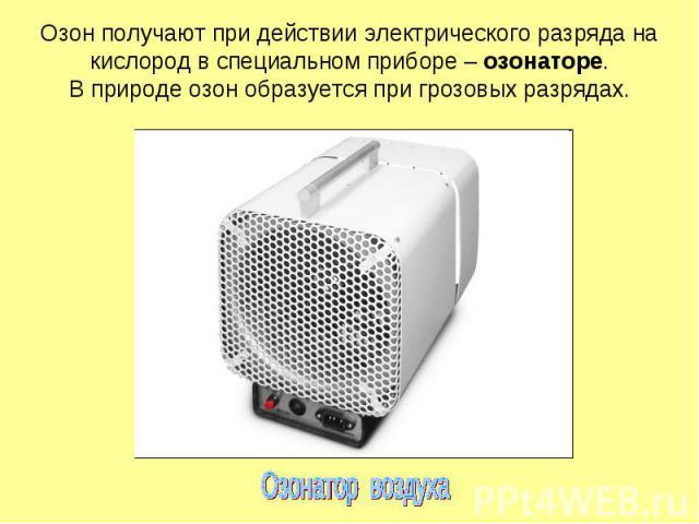 Озон получают при действии электрического разряда на кислород в специальном приборе – озонаторе. В природе озон образуется при грозовых разрядах.