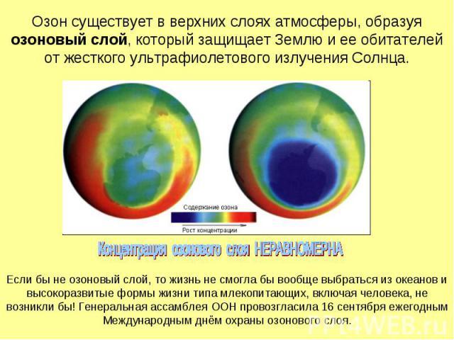 Озон существует в верхних слоях атмосферы, образуя озоновый слой, который защищает Землю и ее обитателей от жесткого ультрафиолетового излучения Солнца.