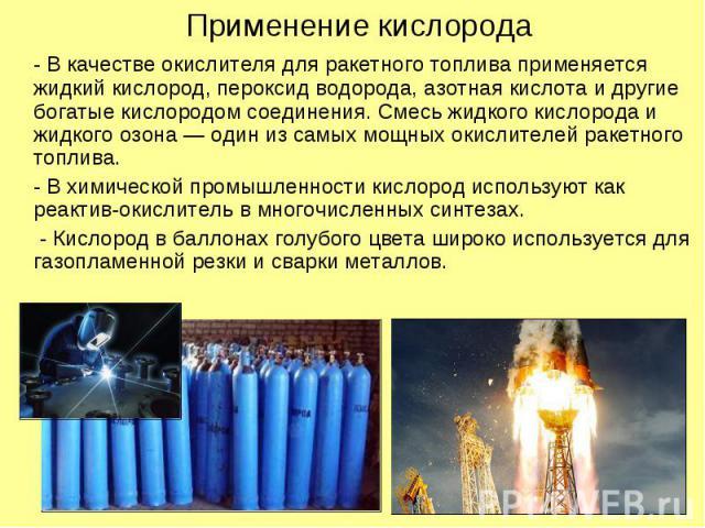 Применение кислорода - В качестве окислителя для ракетного топлива применяется жидкий кислород, пероксид водорода, азотная кислота и другие богатые кислородом соединения. Смесь жидкого кислорода и жидкого озона — один из самых мощных окислителей рак…