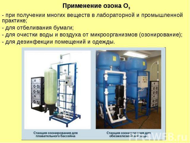 Применение озона О3 - при получении многих веществ в лабораторной и промышленной практике; - для отбеливания бумаги; - для очистки воды и воздуха от микроорганизмов (озонирование); - для дезинфекции помещений и одежды.