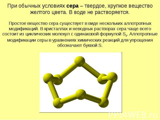 При обычных условиях сера – твердое, хрупкое вещество желтого цвета. В воде не растворяется. Простое вещество сера существует в виде нескольких аллотропных модификаций. В кристаллах и неводных растворах сера чаще всего состоит из циклических молекул…