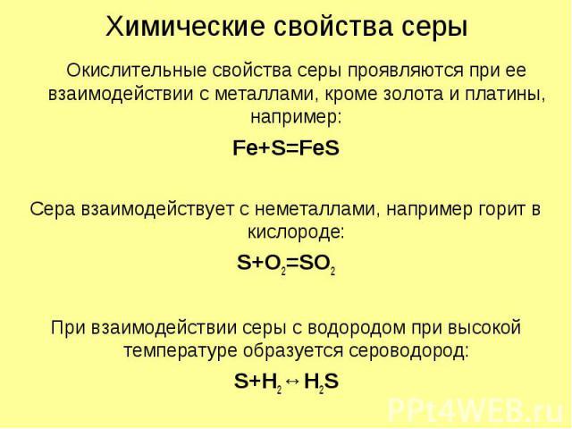 Химические свойства серы Окислительные свойства серы проявляются при ее взаимодействии с металлами, кроме золота и платины, например: Fe+S=FeS Сера взаимодействует с неметаллами, например горит в кислороде: S+O2=SO2 При взаимодействии серы с водород…