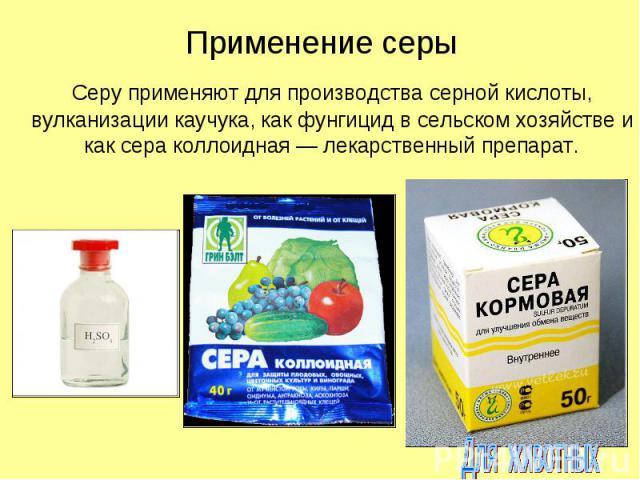 Применение серы Серу применяют для производства серной кислоты, вулканизации каучука, как фунгицид в сельском хозяйстве и как сера коллоидная — лекарственный препарат.