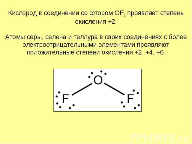 Кислород в соединении со фтором OF2 проявляет степень окисления +2. Атомы серы, селена и теллура в своих соединениях с более электроотрицательными элементами проявляют положительные степени окисления +2, +4, +6.