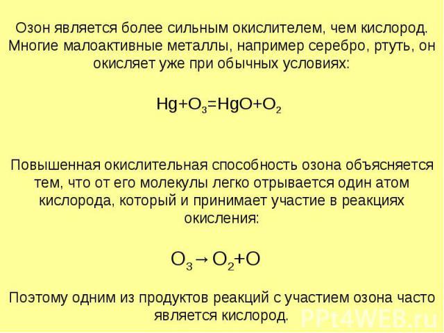Озон является более сильным окислителем, чем кислород. Многие малоактивные металлы, например серебро, ртуть, он окисляет уже при обычных условиях: