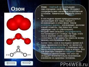 Озон – тяжёлый газ с сильными окисляющими свойствами. Обладает специфическим зап