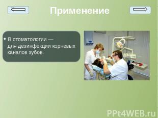 • Встоматологии— длядезинфекциикорневых каналов зубов. •