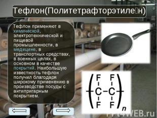 Тефлон применяют вхимической, электротехнической и пищевой промышленности,