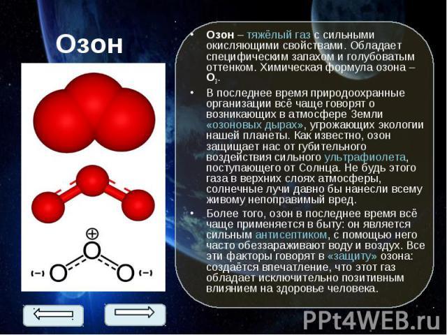 Озон – тяжёлый газ с сильными окисляющими свойствами. Обладает специфическим запахом и голубоватым оттенком. Химическая формула озона – О3. Озон – тяжёлый газ с сильными окисляющими свойствами. Обладает специфическим запахом и голубоватым оттенком. …