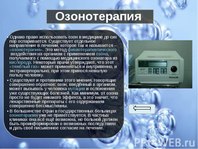 • Однако право использовать озон в медицине до сих пор оспаривается. Существует отдельное направление в лечении, которое так и называется – «озонотерапия». Это метод физиотерапевтическоговоздействия на организм с применениемозона, получа…