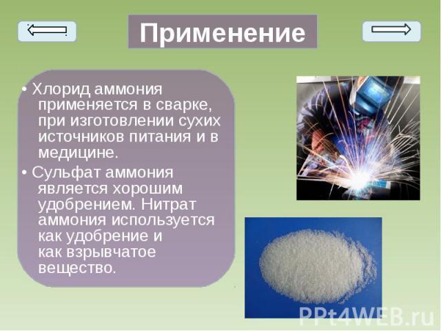 • Хлорид аммония применяется в сварке, при изготовлении сухих источников питания и в медицине. • Хлорид аммония применяется в сварке, при изготовлении сухих источников питания и в медицине. • Сульфат аммония является хорошим удобрением. Нитрат аммон…