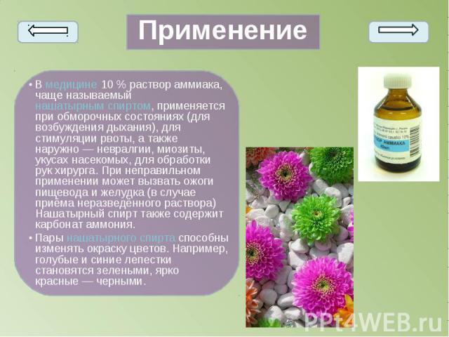 • Вмедицине10% раствор аммиака, чаще называемыйнашатырным спиртом, применяется при обморочных состояниях (для возбуждения дыхания), для стимуляции рвоты, а также наружно— невралгии, миозиты, укусах насекомых, для обрабо…