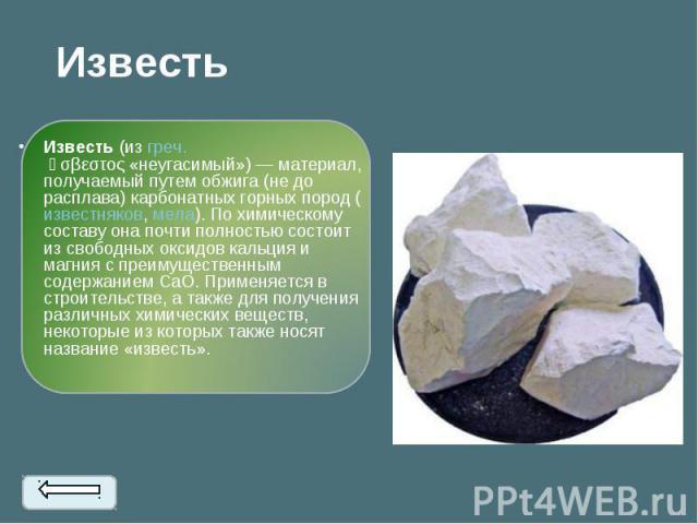 Известь(изгреч.ἄσβεστος«неугасимый») — материал, получаемый путем обжига (не до расплава) карбонатных горных пород (известняков,мела). По химическому составу она почти полностью состоит из свободных оксидов кальция и ма…