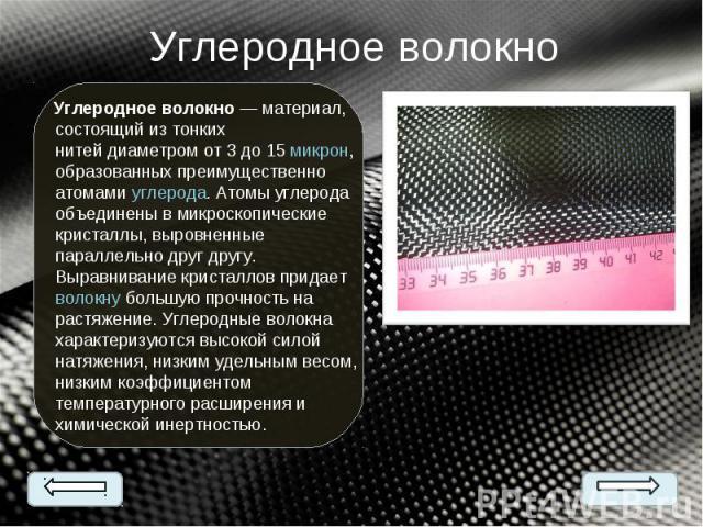 Углеродное волокно— материал, состоящий из тонких нитейдиаметром от 3 до 15микрон, образованных преимущественно атомамиуглерода. Атомы углерода объединены в микроскопические кристаллы, выровненные параллельно друг другу. Выра…