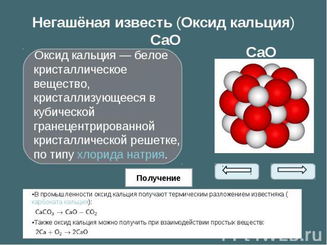 Оксид кальция— белое кристаллическое вещество, кристаллизующееся в кубической гранецентрированной кристаллической решетке, по типухлорида натрия. Оксид кальция— белое кристаллическое вещество, кристаллизующееся в кубической гранеце…