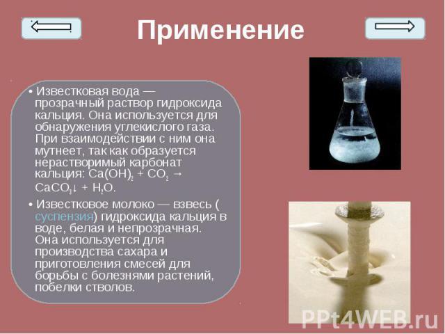 • Известковая вода— прозрачный раствор гидроксида кальция. Она используется для обнаружения углекислого газа. При взаимодействии с ним она мутнеет, так как образуется нерастворимый карбонат кальция: Ca(OH)2+ CO2→ CaCO3↓ + H2O. • Из…
