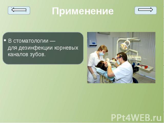 • Встоматологии— длядезинфекциикорневых каналов зубов. • Встоматологии— длядезинфекциикорневых каналов зубов.