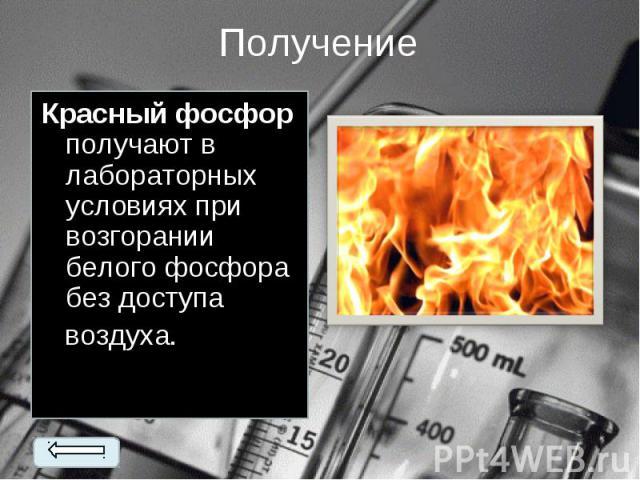 Красный фосфор получают в лабораторных условиях при возгорании белого фосфора без доступа Красный фосфор получают в лабораторных условиях при возгорании белого фосфора без доступа воздуха.