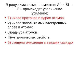 В ряду химических элементов: Al → Si → P – происходит увеличение (усиление) 1) ч