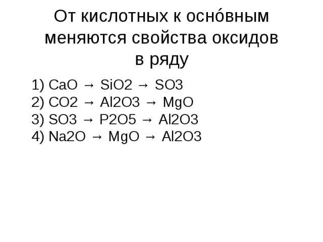 Откислотных коснóвным меняются свойства оксидов вряду 1) CaO → SiO2→ SO3 2) CO2→ Al2O3→ MgO 3) SO3→ P2O5→ Al2O3 4) Na2O → MgO → Al2O3