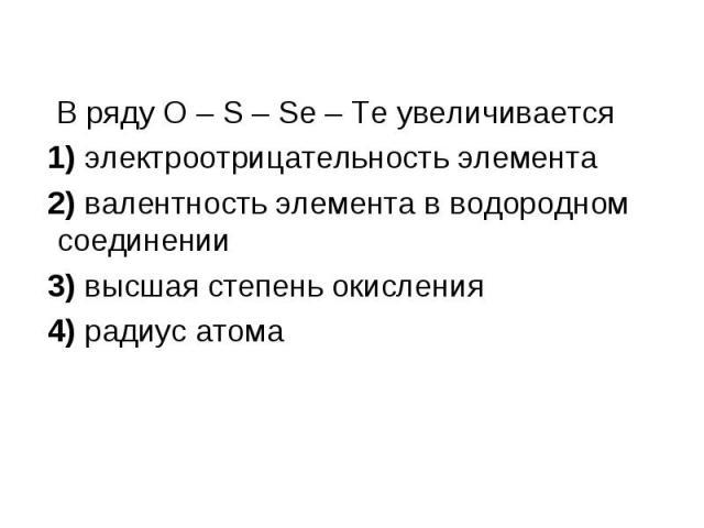В ряду O – S – Se – Te увеличивается В ряду O – S – Se – Te увеличивается 1) электроотрицательность элемента 2) валентность элемента в водородном соединении 3) высшая степень окисления 4) радиус атома