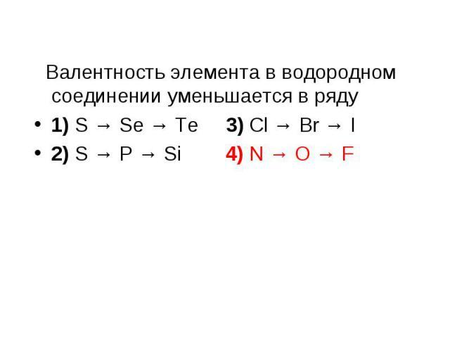 Валентность элемента в водородном соединении уменьшается в ряду Валентность элемента в водородном соединении уменьшается в ряду 1) S → Se → Te 3) Cl → Br → I 2) S → P → Si 4) N → O → F