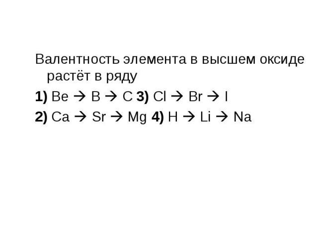 Валентность элемента в высшем оксиде растёт в ряду Валентность элемента в высшем оксиде растёт в ряду 1) Be B C 3) Cl Br I 2) Ca Sr Mg 4) H Li Na