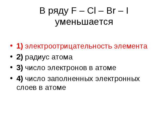 В ряду F – Cl – Br – I уменьшается 1) электроотрицательность элемента 2) радиус атома 3) число электронов в атоме 4) число заполненных электронных слоев в атоме
