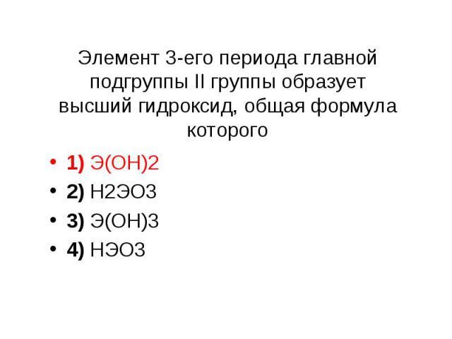 Элемент 3-его периода главной подгруппы II группы образует высший гидроксид, общая формула которого 1) Э(ОН)2 2) Н2ЭО3 3) Э(ОН)3 4) НЭО3
