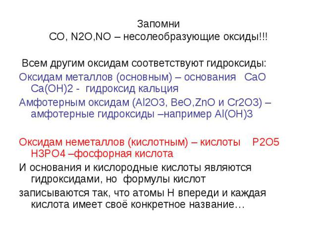 Запомни СО, N2O,NO – несолеобразующие оксиды!!! Всем другим оксидам соответствуют гидроксиды: Оксидам металлов (основным) – основания CaO Ca(OH)2 - гидроксид кальция Амфотерным оксидам (Al2O3, BeO,ZnO и Cr2O3) –амфотерные гидроксиды –например Al(OH)…