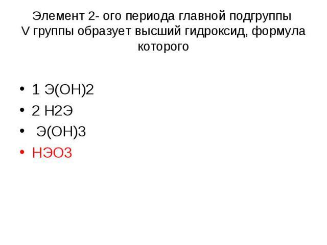 Элемент 2- oго периода главной подгруппы V группы образует высший гидроксид, формула которого 1 Э(ОН)2 2 Н2Э Э(ОН)3 НЭO3