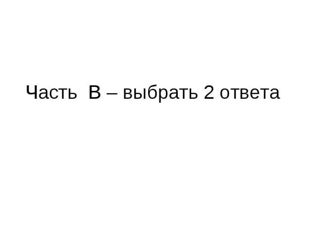 Часть В – выбрать 2 ответа