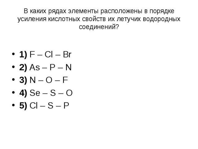 В каких рядах элементы расположены в порядке усиления кислотных свойств их летучих водородных соединений? 1) F – Cl – Br 2) As – P – N 3) N – O – F 4) Se – S – O 5) Cl – S – P
