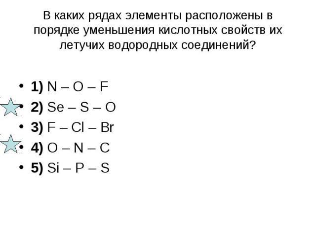 В каких рядах элементы расположены в порядке уменьшения кислотных свойств их летучих водородных соединений? 1) N – O – F 2) Se – S – O 3) F – Cl – Br 4) O – N – C 5) Si – P – S