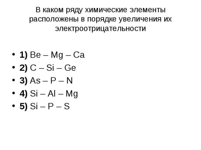 В каком ряду химические элементы расположены в порядке увеличения их электроотрицательности 1) Be – Mg – Ca 2) C – Si – Ge 3) As – P – N 4) Si – Al – Mg 5) Si – P – S