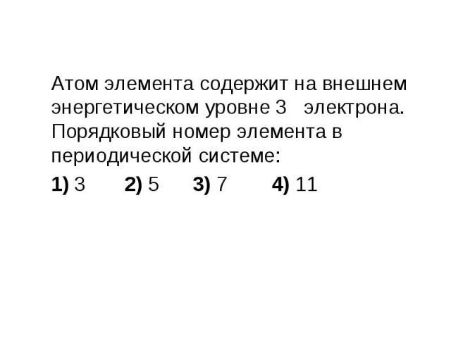 Атом элемента содержит на внешнем энергетическом уровне 3 электрона. Порядковый номер элемента в периодической системе: Атом элемента содержит на внешнем энергетическом уровне 3 электрона. Порядковый номер элемента в периодической системе: 1) 3 2) 5…