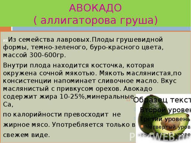 АВОКАДО ( аллигаторова груша) изИз семейства лавровых.Плоды грушевидной формы, темно-зеленого, буро-красного цвета, массой 300-600гр. Внутри плода находится косточка, которая окружена сочной мякотью. Мякоть маслянистая,по консистенции напоминает сли…