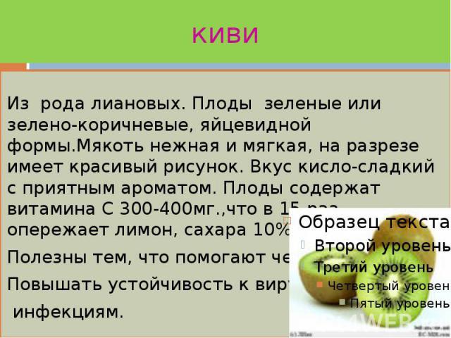 киви Из рода лиановых. Плоды зеленые или зелено-коричневые, яйцевидной формы.Мякоть нежная и мягкая, на разрезе имеет красивый рисунок. Вкус кисло-сладкий с приятным ароматом. Плоды содержат витамина С 300-400мг.,что в 15 раз опережает лимон, сахара…