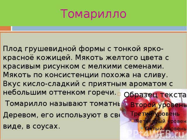 Томарилло Плод грушевидной формы с тонкой ярко-красноё кожицей. Мякоть желтого цвета с красивым рисунком с мелкими семенами. Мякоть по консистенции похожа на сливу. Вкус кисло-сладкий с приятным ароматом с небольшим оттенком горечи. Томарилло называ…