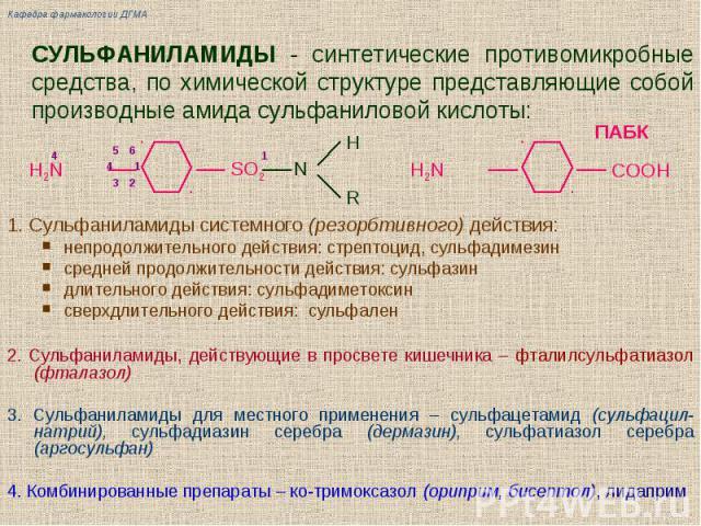 СУЛЬФАНИЛАМИДЫ - синтетические противомикробные средства, по химической структуре представляющие собой производные амида сульфаниловой кислоты: 1. Сульфаниламиды системного (резорбтивного) действия: непродолжительного действия: стрептоцид, сульфадим…