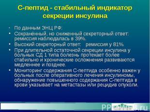 С-пептид - стабильный индикатор секреции инсулина По данным ЭНЦ РФ: Сохранённый,