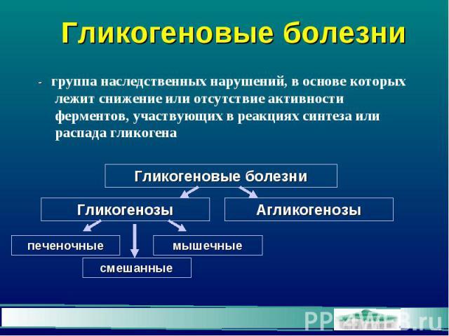 Гликогеновые болезни - группа наследственных нарушений, в основе которых лежит снижение или отсутствие активности ферментов, участвующих в реакциях синтеза или распада гликогена