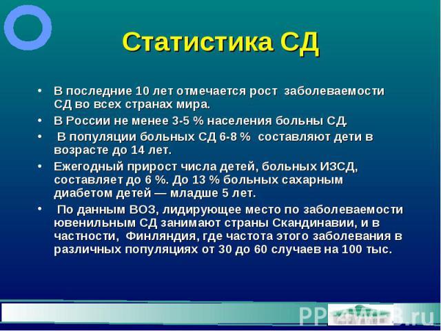 Статистика СД В последние 10 лет отмечается рост заболеваемости СД во всех странах мира. В России не менее 3-5 % населения больны СД. В популяции больных СД 6-8 % составляют дети в возрасте до 14 лет. Ежегодный прирост числа детей, больных ИЗСД, сос…