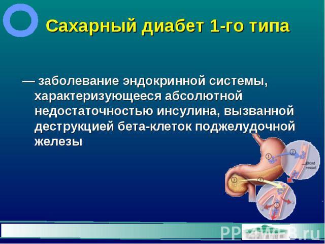 Сахарный диабет 1-го типа — заболевание эндокринной системы, характеризующееся абсолютной недостаточностью инсулина, вызванной деструкцией бета-клеток поджелудочной железы