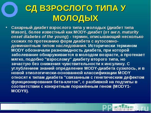 СД ВЗРОСЛОГО ТИПА У МОЛОДЫХ Сахарный диабет взрослого типа у молодых (диабет типа Mason), более известный как MODY-диабет (от англ.maturity onset diabetes of the young) - термин, описывающий несколько схожих по протеканию форм диабета с аутосо…