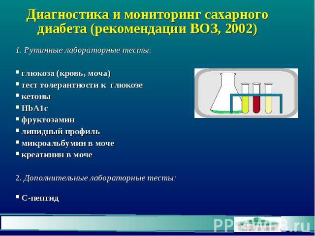 Диагностика и мониторинг сахарного диабета (рекомендации ВОЗ, 2002) 1. Рутинные лабораторные тесты: глюкоза (кровь, моча) тест толерантности к глюкозе кетоны HbA1c фруктозамин липидный профиль микроальбумин в моче креатинин в моче 2. Дополнительные …