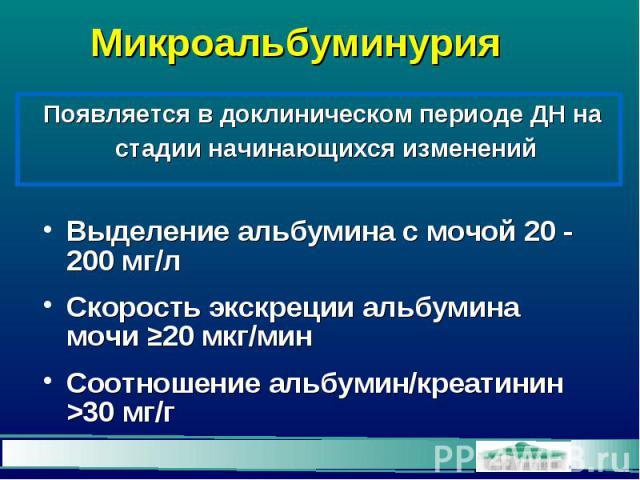 Микроальбуминурия Выделение альбумина с мочой 20 - 200 мг/л Скорость экскреции альбумина мочи ≥20 мкг/мин Соотношение альбумин/креатинин >30 мг/г