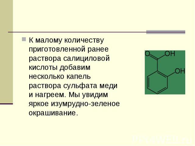 К малому количеству приготовленной ранее раствора салициловой кислоты добавим несколько капель раствора сульфата меди и нагреем. Мы увидим яркое изумрудно-зеленое окрашивание. К малому количеству приготовленной ранее раствора салициловой кислоты доб…