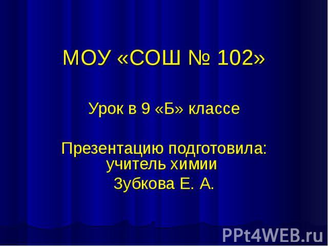 МОУ «СОШ № 102» Урок в 9 «Б» классе Презентацию подготовила: учитель химии Зубкова Е. А.