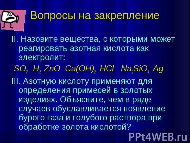 Вопросы на закрепление II. Назовите вещества, с которыми может реагировать азотная кислота как электролит: SO2 H2 ZnO Ca(OH)2 HCl Na2SiO3 Ag III. Азотную кислоту применяют для определения примесей в золотых изделиях. Объясните, чем в ряде случаев об…